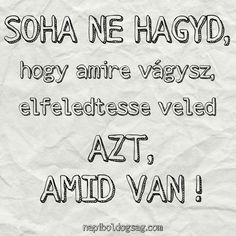 Soha ne hagyd, hogy amire vágysz, elfeledtesse veled azt, amid van… | Napi Boldogság Best Quotes, Life Quotes, School Secretary, Rainbow Dash, Daily Motivation, True Words, How To Know, Love Life, Karma