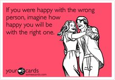 If you were happy with the wrong peson, imaagine how happy you will be with the right one.