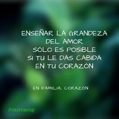 Enseñar la grandeza del amor sólo es posible si tu le das cabida en...