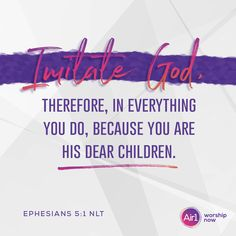 Imitate God, therefore, in everything you do, because you are his dear children. –Ephesians 5:1 NLT #VerseOfTheDay #Bible