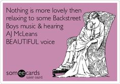 Nothing is more lovely then relaxing to some Backstreet Boys music & hearing AJ McLeans BEAUTIFUL voice.