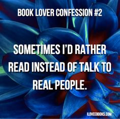 Book lover confession #2 - Sometimes I'd rather read instead of talk to real people.