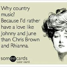 Why country music? Because I'd rather have a love like Johnny and June then Chris Brown and Rhianna.
