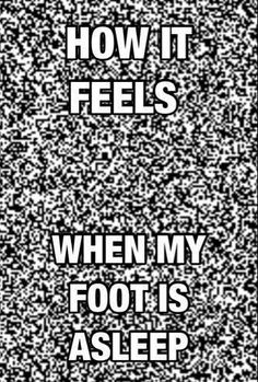 How it feels when my foot falls asleep