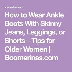 How to Wear Ankle Boots With Skinny Jeans, Leggings, or Shorts – Tips for Older Women | Boomerinas.com