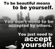 To be beautiful means to be yourself.  You don't need to be accepted by others.  You just need to accept yourself.