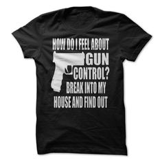 HOW DO I FEEL ABOUT GUN CONTROL? BREAK INTO MY HOUSE AND FIND OUT T-SHIRT. www.sunfrogshirts.com/Political/Gun-Control.html?3298 $19