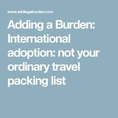 Adding a Burden: International adoption: not your ordinary travel packing list