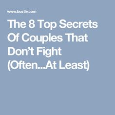 The 8 Top Secrets Of Couples That Don't Fight (Often...At Least)
