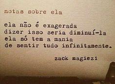 """""""Ela não é exagerada, dizer isso seria diminuí-lá, ela só tem mania de sentir tudo infinitamente."""" Zack Magiezi"""
