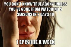 You don't know true agony unless you've gone from watching 3 episodes over 3/4 weeks to 3 episodes every 2 years.