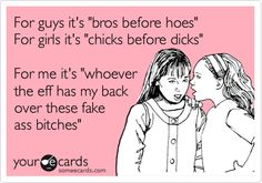 For guys it's 'bros before hoes' For girls it's 'chicks before dicks' For me it's 'whoever the eff has my back over these fake ass bitches'.