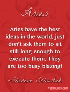 Aries have the best ideas in the world, just don't ask them to sit still long enough to execute them. They are too busy blazing! -- Sherene Schostak | Astrology.com