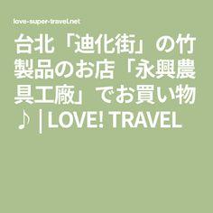 台北「迪化街」の竹製品のお店「永興農具工廠」でお買い物♪   LOVE! TRAVEL