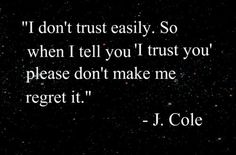 ' I don't trust easily.  So when I tell you ' I trust you' please don't make me regret it.' -J. Cole