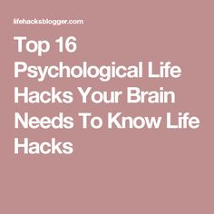 Top 16 Psychological Life Hacks Your Brain Needs To Know Life Hacks