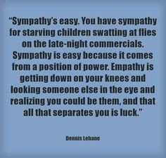 """Sympathy's easy. You have sympathy for starving children swatting at flies on the late-night commercials. Sympathy is easy because it comes from a position of power. Empathy is getting down on your knees and looking someone else in the eye and realizing you could be them, and that all that separates you is luck."""