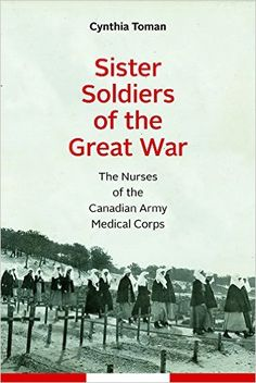 Sister Soldiers of the Great War: The Nurses of the Canadian Army Medical Corps (Studies in Canadian Military History) The Fog Of War, Zombie Army, University Of Ottawa, Professional Nurse, African American Studies, Canadian Army, Female Soldier, World War One, Military History