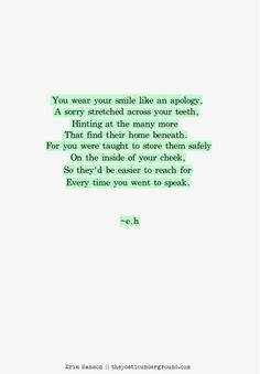 You wear your smile like an apology, A sorry stretched across your teeth, Hinting at the many more That find their home beneath. For you were taught to store them safely On the inside of your cheek, So they'd be easier to reach for Every time you went to speak.  http://thepoeticunderground.com/tagged/poetry