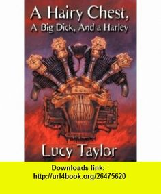 A HAIRY CHEST, A BIG DICK, AND A HARLEY - SIGNED LIMITED HARD COVER - 1 / 500 LUCY TAYLOR ,   ,  , ASIN: B004YEAFIK , tutorials , pdf , ebook , torrent , downloads , rapidshare , filesonic , hotfile , megaupload , fileserve