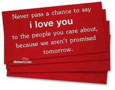 Never pass a chance ot say I love you to the people you care about, becuase we aren't always promised tomorrow.