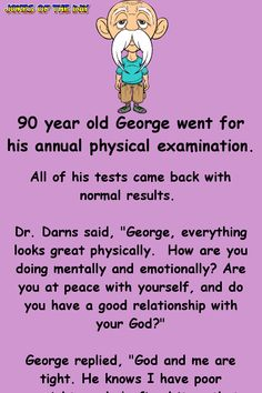 "90 year old George went for his annual physical examination. All of his tests came back with normal results. Darns said, ""George, everything looks great physically. How are you doing mentally and emotionally? Are you at peace with. Funny Long Jokes, Clean Funny Jokes, Silly Jokes, Funny Pranks, Funny Quotes, Funny Memes, Funny Stuff, Funny Shit, Cartoon Quotes"