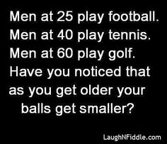Do ya notice the older they get the smaller the balls?