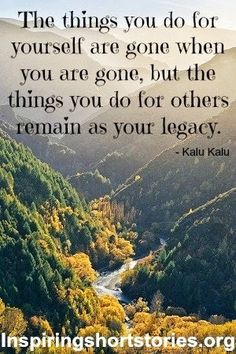 so true...people will always remember the good in what you have done for others in this lifetime...