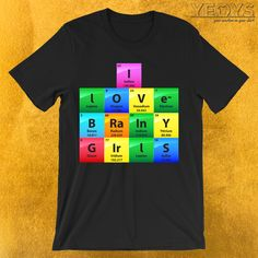 I Love Brainy Girls Periodic Table Of Elements T-Shirt  ---  Chemist Humor Novelty: This Science Lover Men Women T-Shirt would make an incredible gift for Scientific Quotes, Hilarious Nerdy Jokes & Chemical Engineering fans. Amazing I Love Brainy Girls Periodic Table Of Elements Tee Shirt with Original Elements Typography design. Act now & get your new favorite Chemist Humor shirt or gift it to family & friends. Funny Science Jokes, Puns Jokes, Funny Shirts Women, T Shirts For Women, Incredible Gifts, Amazing, Element T Shirt, Funny Graphic Tees, Chemical Engineering