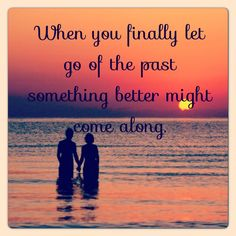 """""""When you finally let go of the past something better might come along."""" Good to know a year after my divorce"""