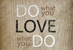 Do what you love. Love what you do.