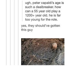 RIGHT? People need to simmer thefudge down, cuz Matt is the youngest doctor. EVER. The first doctor, William Hartnell (NOT Chris or David, bless them) was 55 when he took the role. Same age as Peter is now.