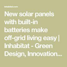 New solar panels with built-in batteries make off-grid living easy | Inhabitat - Green Design, Innovation, Architecture, Green Building