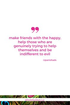 """One of my favorite verses from the Upanishads goes something like, """"Make friends with the happy, help those who are genuinely trying to help themselves and be indifferent to evil. Fake Friends, Spiritual Quotes, Friendship Quotes, Knowing You, Verses, Spirituality, Happy, Spirit Quotes, Spirituality Quotes"""