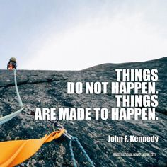 Things do not happen. Things are made to happen.  John F. Kennedy
