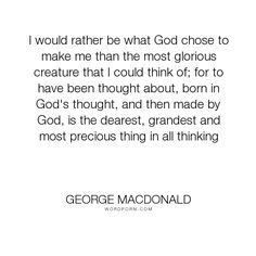 """George MacDonald - """"I would rather be what God chose to make me than the most glorious creature that..."""". individuality, identity, creation"""