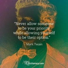 Never allow someone to be your priority while allowing yourself to be their option.  Leave it to Twain to sum it up so succinctly