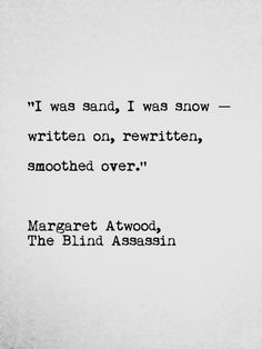 """""""I was sand, I was snow -- written on, rewritten, smoothed over"""" -Margaret Atwood"""