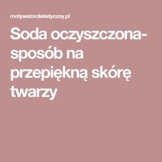 Soda oczyszczona- sposób na przepiękną skórę twarzy Health Ads, Health Fitness, Home Health Remedies, Health Questions, Health Center, Beauty Recipe, Natural Cosmetics, Face Skin, Skin Makeup