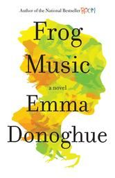 """Frog Music by Emma Donoghue   This novel is set with engaging historical detail of San Francisco in 1876, It is based on a true murder mystery of that time, and its characters are intriguing occupants of an underworld that in fact existed. Jenny dressed as a man, and in that era cross dressing could result in prison.  Blanche worked as a dancer and entertained men on the side to support her """"fancy man"""" Arthur. Their one year old son P'Tit had been farmed to be raised in the country."""