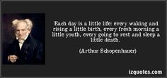 Each day is a little life: every waking and rising a little birth, every fresh morning a little youth, every going to rest and sleep a little death. (Arthur Schopenhauer) #quotes #quote #quotations #ArthurSchopenhauer