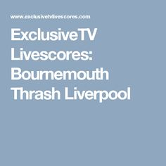 ExclusiveTV Livescores: Bournemouth Thrash Liverpool