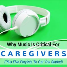 Why Music is Critical for Caregivers (Plus Five Playlists to Get You Started)#caregiver #tips