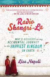 Radio Shangri-La by Lisa Napoli (May 2012)... Lisa Napoli left behind cosmopolitan Los Angeles for a new adventure in the ancient Himalayan kingdom of Bhutan... Lisa creates a new community for herself. As she helps to start Bhutan's first youth-oriented radio station. Immersing herself in Bhutan's rapidly changing culture, Lisa realizes that her own perspective on life is changing as well.