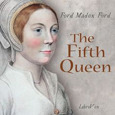 Read by Elizabeth Klett - The Fifth Queen - Ford Madox Ford - unread - 5 to 10 HRS