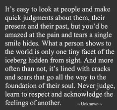 Its easy to judge, but harder to have empathy and compassion for others even when they have done you wrong. Remember holding onto things only hurts yourself NOT them. Try to understand what they have been through in order to have a deeper understanding and compassion for them.