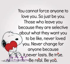 you cannot force anyone to love you. so just be you. those who leave you because they are selective about what they want you to be like, never loved you. never change for anyone because it never lasts. be true. be real. be you.