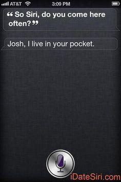Me: So Siri, do you come here often?  Siri: Josh, I live in your pocket.  http://iDateSiri.com