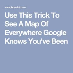Use This Trick To See A Map Of Everywhere Google Knows You've Been