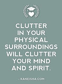 Clutter in your physical surroundings will clutter your mind and spirit...